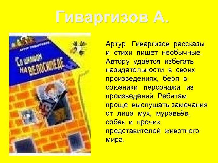Гиваргизов А. Артур Гиваргизов рассказы и стихи пишет необычные. Автору удаётся избегать назидательности в
