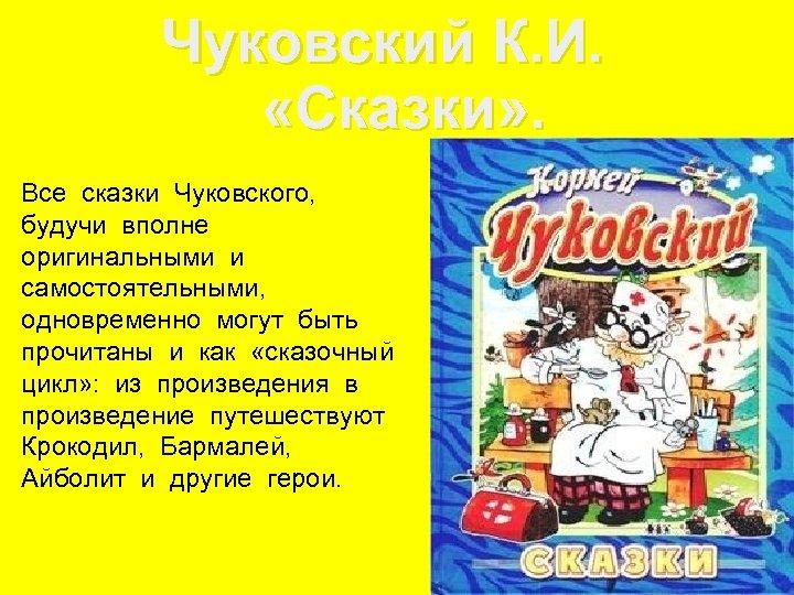 Чуковский К. И. «Сказки» . Все сказки Чуковского, будучи вполне оригинальными и самостоятельными, одновременно