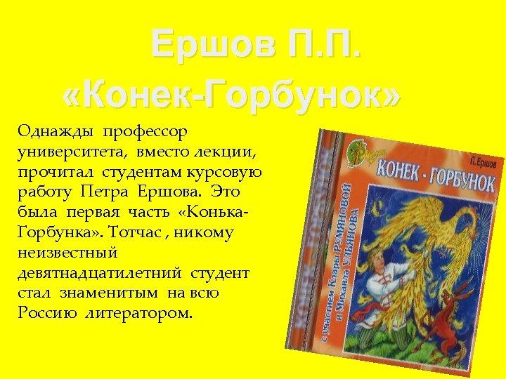 Ершов П. П. «Конек-Горбунок» Однажды профессор университета, вместо лекции, прочитал студентам курсовую работу Петра