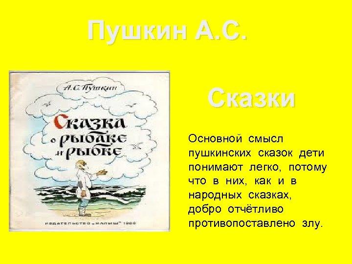 Пушкин А. С. Сказки Основной смысл пушкинских сказок дети понимают легко, потому что в