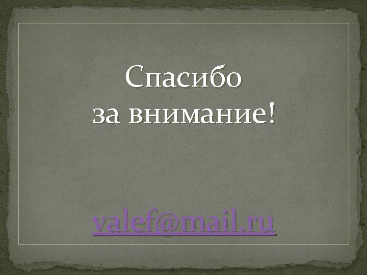 Спасибо за внимание! valef@mail. ru