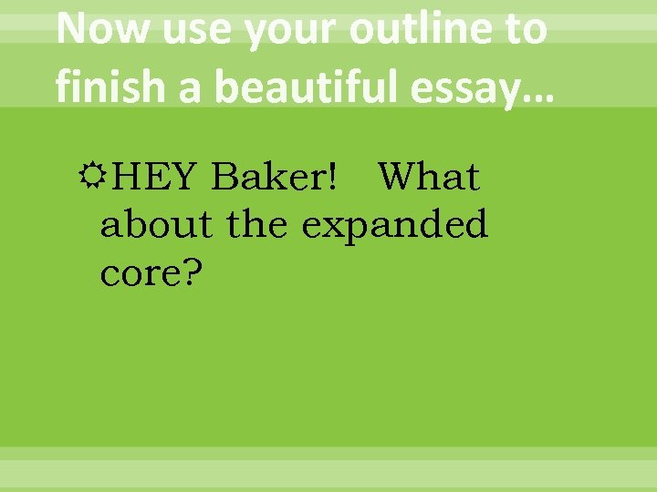 Now use your outline to finish a beautiful essay… HEY Baker! What about the