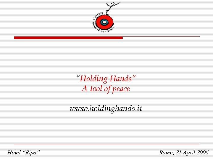 """Holding Hands"" A tool of peace www. holdinghands. it Hotel ""Ripa"" Rome, 21 April"