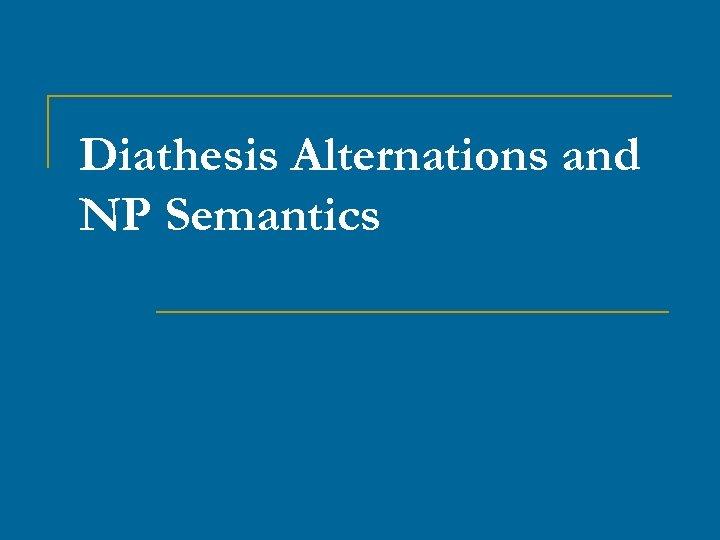 Diathesis Alternations and NP Semantics