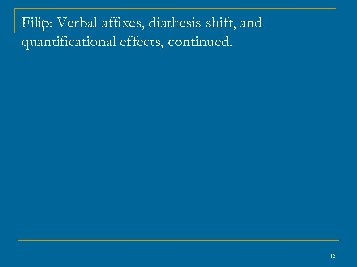 Filip: Verbal affixes, diathesis shift, and quantificational effects, continued. 13
