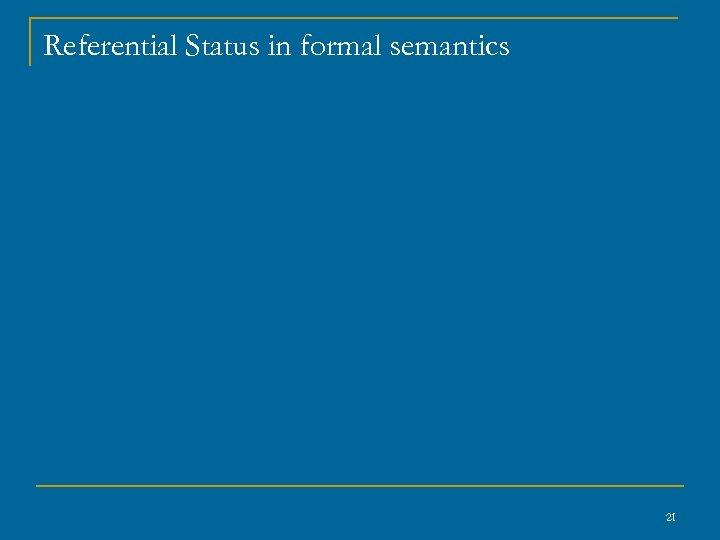 Referential Status in formal semantics 21