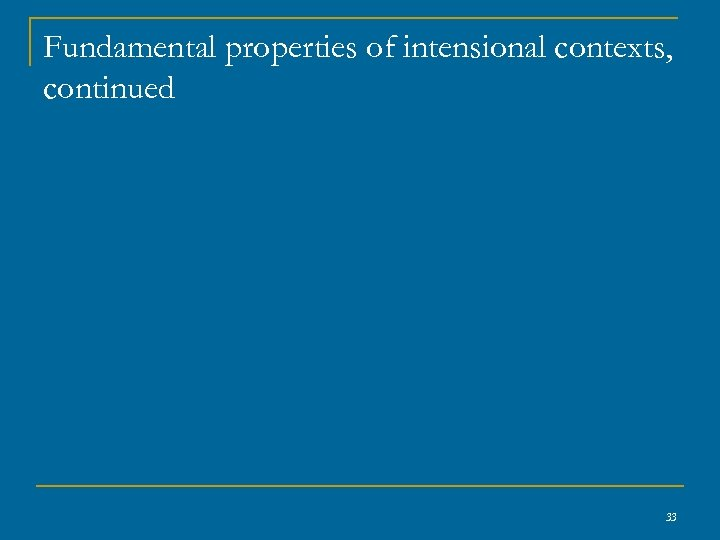 Fundamental properties of intensional contexts, continued 33