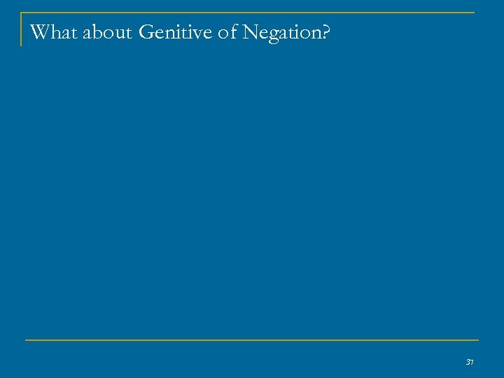 What about Genitive of Negation? 37