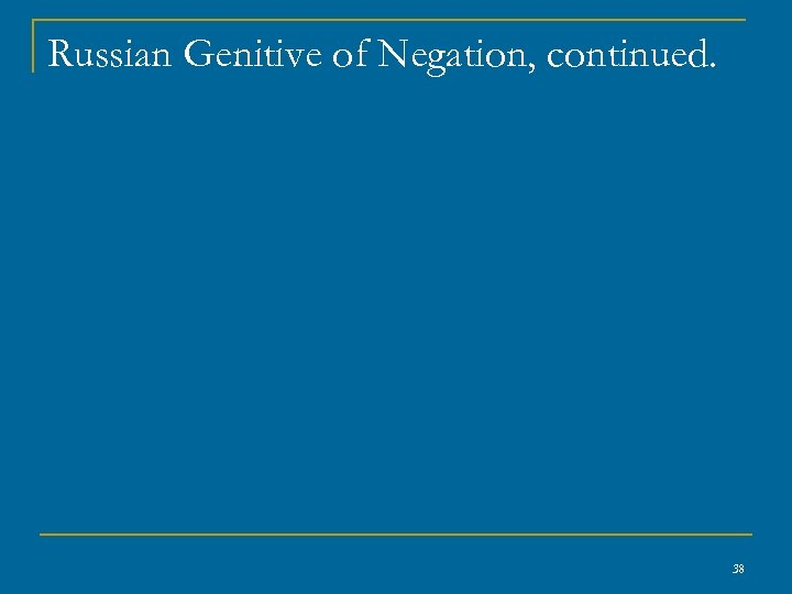 Russian Genitive of Negation, continued. 38