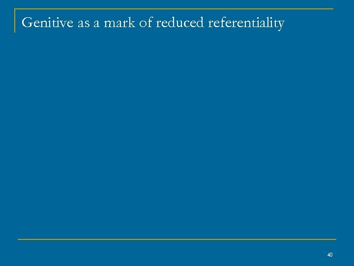 Genitive as a mark of reduced referentiality 40