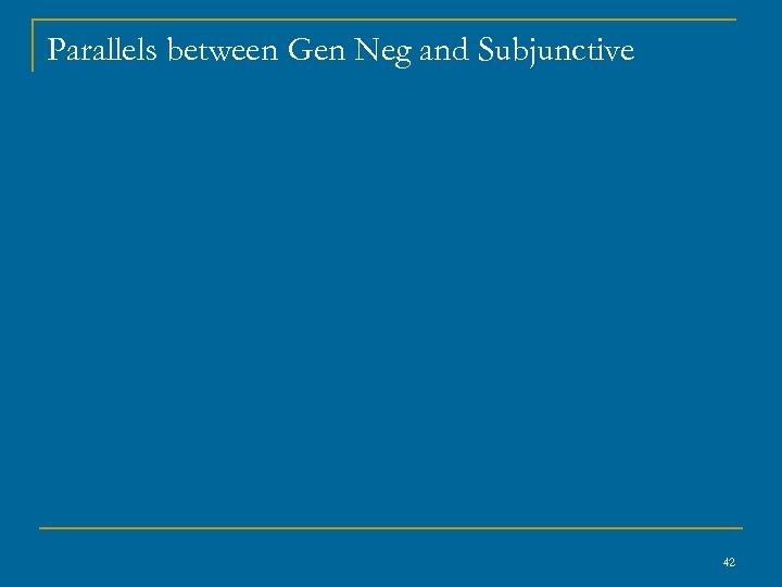 Parallels between Gen Neg and Subjunctive 42