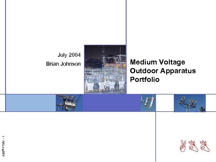 July 2004 ABB© PTMV - 1 Brian Johnson Medium Voltage Outdoor Apparatus Portfolio ABB