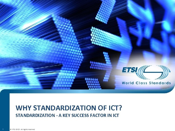 WHY STANDARDIZATION OF ICT? STANDARDIZATION - A KEY SUCCESS FACTOR IN ICT 1 ©