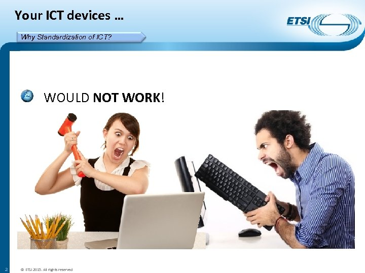 Your ICT devices … Why Standardization of ICT? WOULD NOT WORK! 2 © ETSI