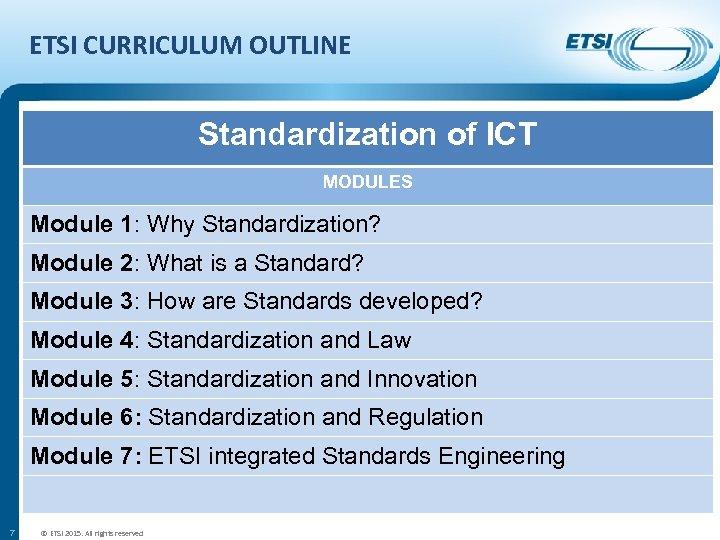 ETSI CURRICULUM OUTLINE Standardization of ICT MODULES Module 1: Why Standardization? Module 2: What