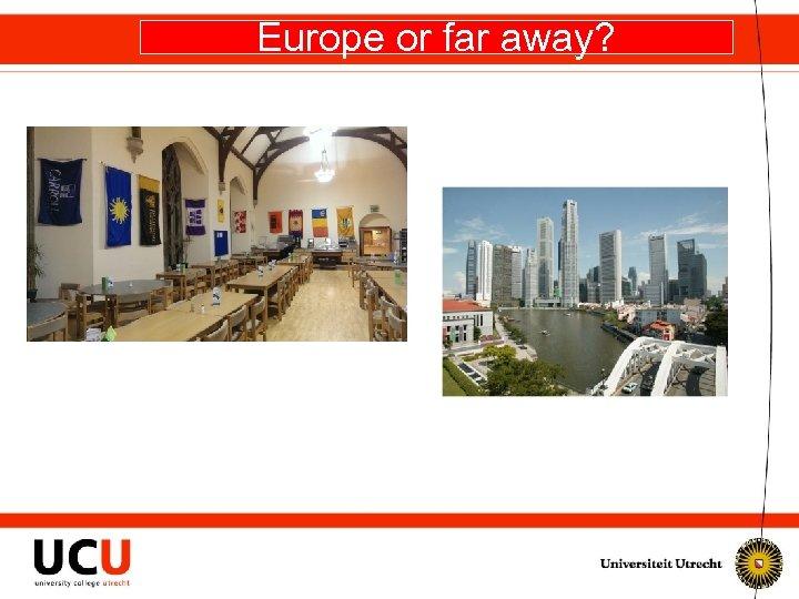 Europe or far away?