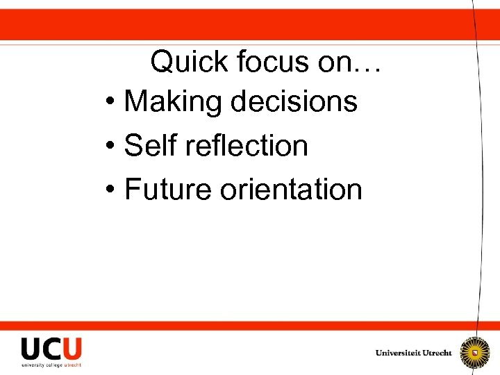 Quick focus on… • Making decisions • Self reflection • Future orientation