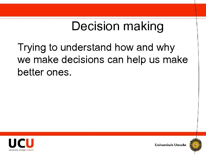 Decision making Trying to understand how and why we make decisions can help us