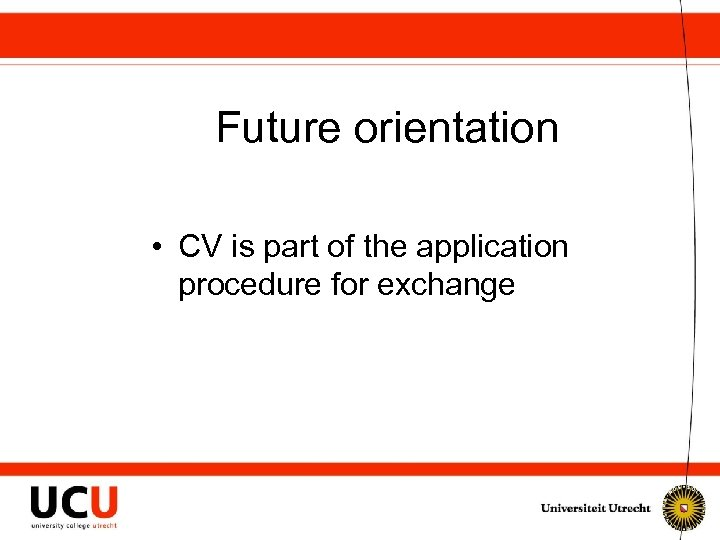 Future orientation • CV is part of the application procedure for exchange