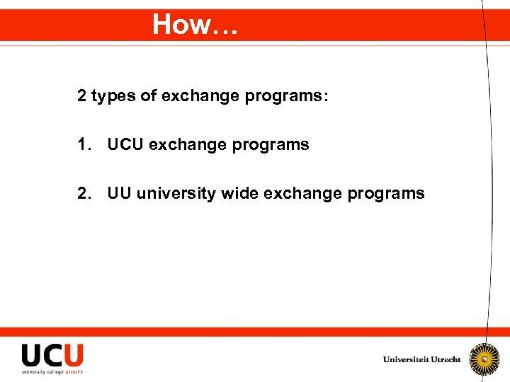 How… 2 types of exchange programs: 1. UCU exchange programs 2. UU university wide