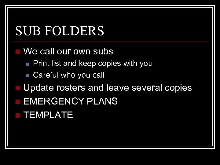 SUB FOLDERS n We call our own subs n n Print list and keep