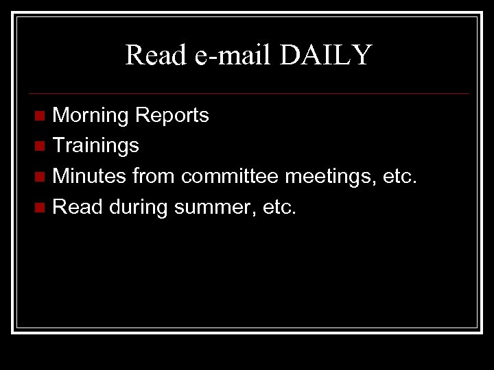 Read e-mail DAILY Morning Reports n Trainings n Minutes from committee meetings, etc. n