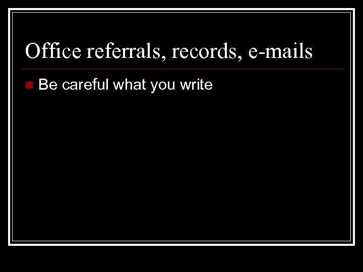 Office referrals, records, e-mails n Be careful what you write