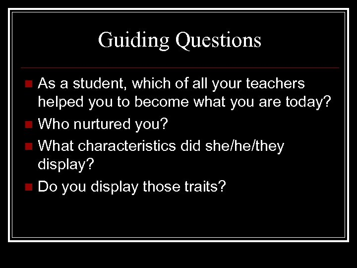Guiding Questions As a student, which of all your teachers helped you to become