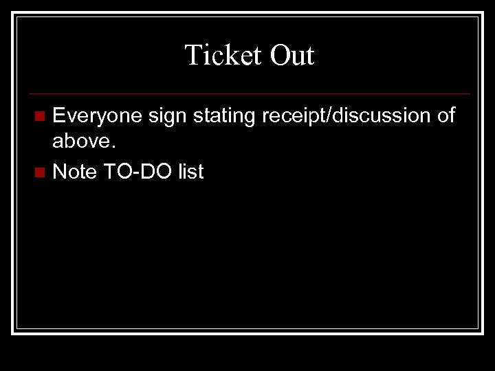 Ticket Out Everyone sign stating receipt/discussion of above. n Note TO-DO list n
