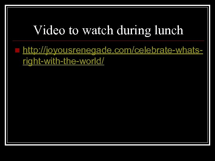 Video to watch during lunch n http: //joyousrenegade. com/celebrate-whatsright-with-the-world/