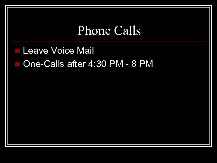 Phone Calls Leave Voice Mail n One-Calls after 4: 30 PM - 8 PM