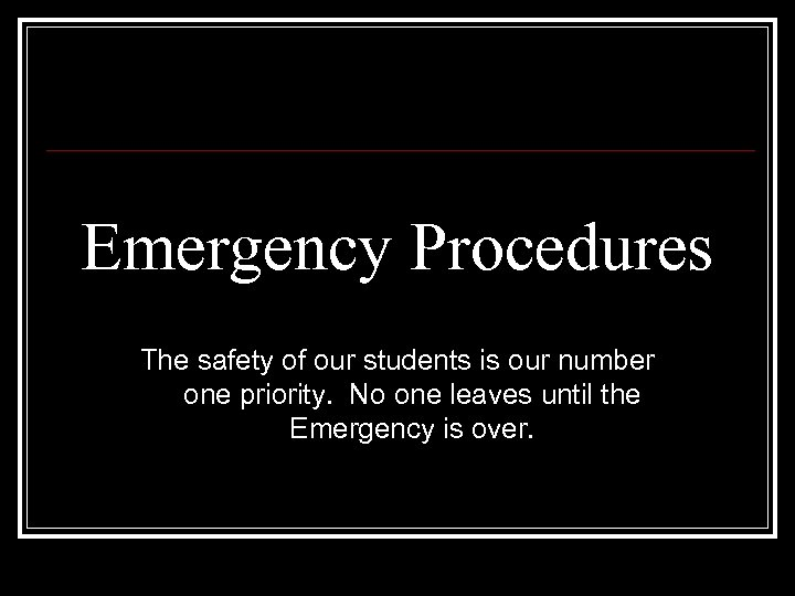 Emergency Procedures The safety of our students is our number one priority. No one