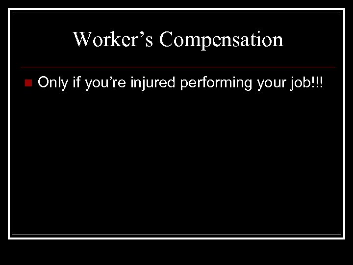 Worker's Compensation n Only if you're injured performing your job!!!