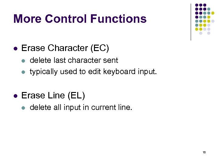 More Control Functions l Erase Character (EC) l l l delete last character sent