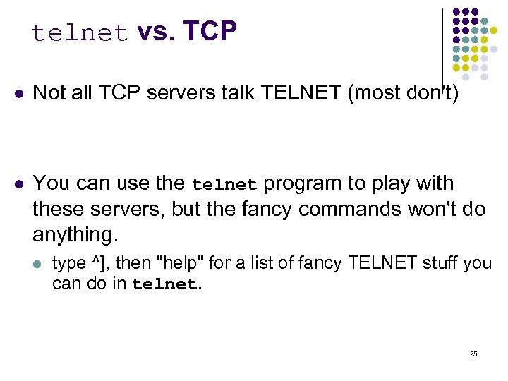telnet vs. TCP l Not all TCP servers talk TELNET (most don't) l You
