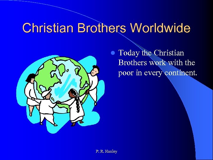 Christian Brothers Worldwide l P. R. Hanley Today the Christian Brothers work with the
