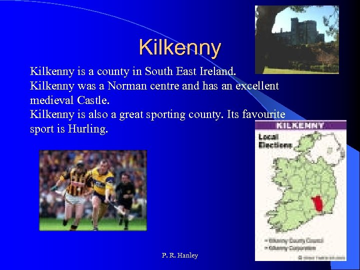 Kilkenny is a county in South East Ireland. Kilkenny was a Norman centre and