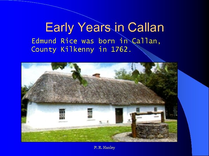 Early Years in Callan Edmund Rice was born in Callan, County Kilkenny in 1762.
