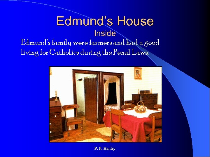 Edmund's House Inside Edmund's family were farmers and had a good living for Catholics