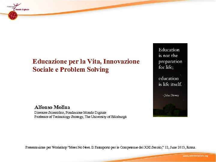 Educazione per la Vita, Innovazione Sociale e Problem Solving Alfonso Molina Direttore Scientifico, Fondazione