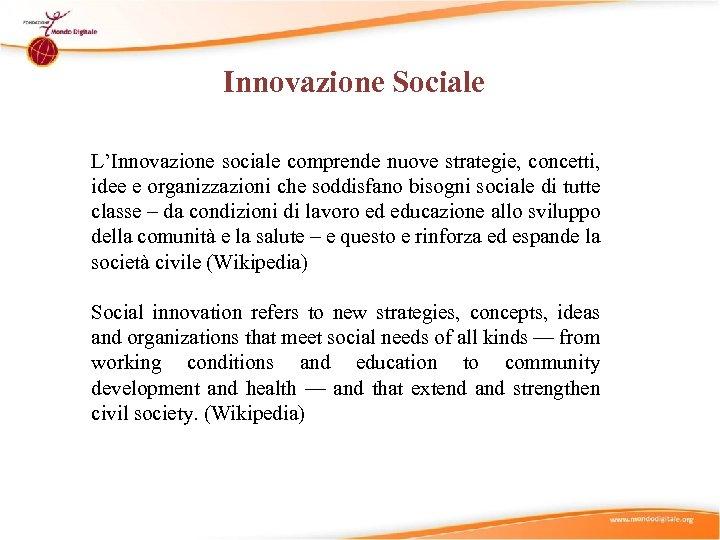 Innovazione Sociale L'Innovazione sociale comprende nuove strategie, concetti, idee e organizzazioni che soddisfano bisogni