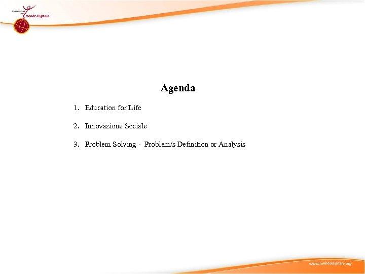 Agenda 1. Education for Life 2. Innovazione Sociale 3. Problem Solving - Problem/s Definition
