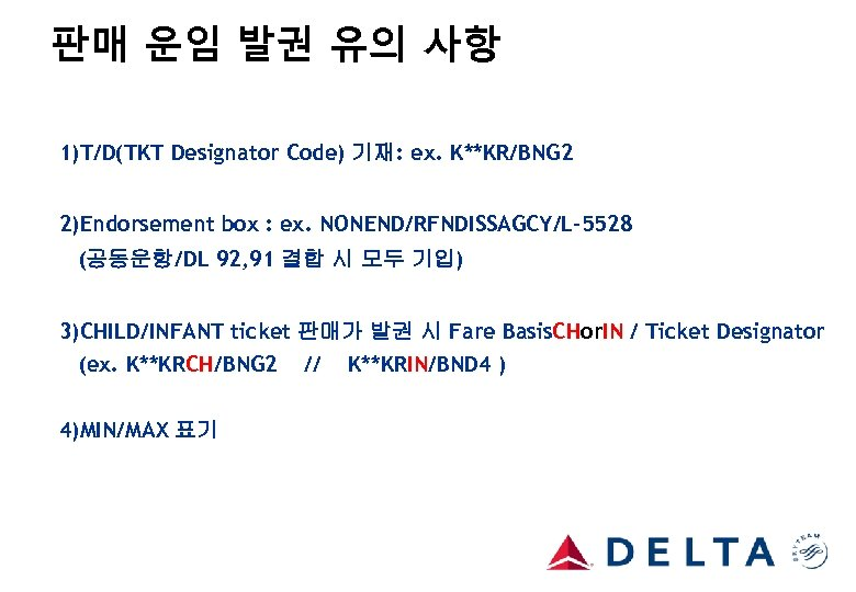 판매 운임 발권 유의 사항 1)T/D(TKT Designator Code) 기재: ex. K**KR/BNG 2 2)Endorsement box