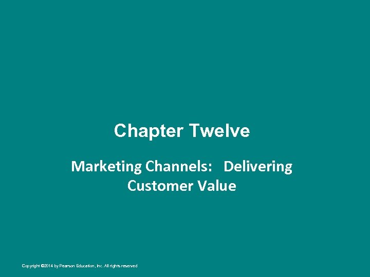 Chapter Twelve Marketing Channels: Delivering Customer Value Copyright © 2014 by Pearson Education, Inc.