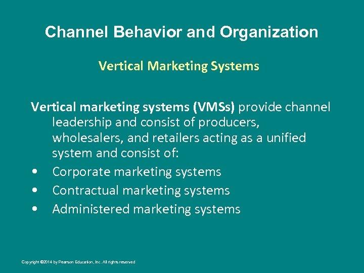 Channel Behavior and Organization Vertical Marketing Systems Vertical marketing systems (VMSs) provide channel leadership
