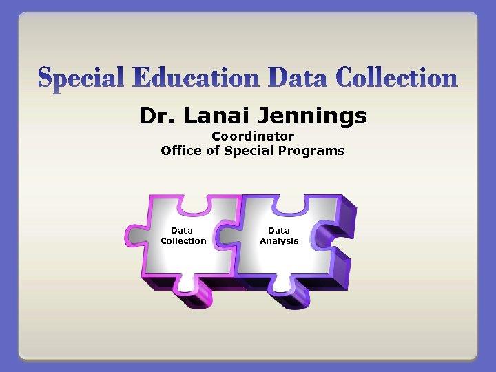 Dr. Lanai Jennings Coordinator Office of Special Programs Data Collection Data Analysis