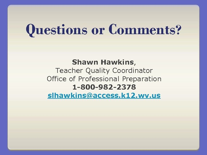 Questions or Comments? Shawn Hawkins, Teacher Quality Coordinator Office of Professional Preparation 1 -800