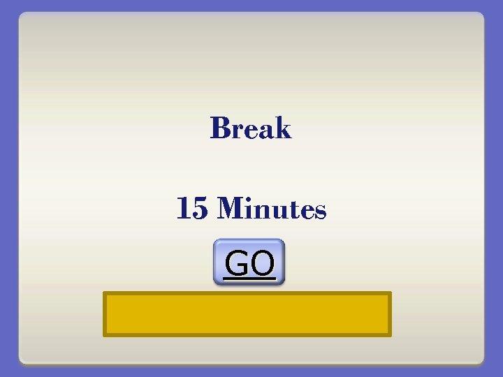 Break 15 Minutes GO