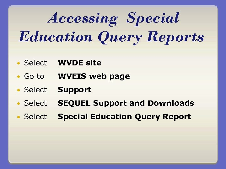 Accessing Special Education Query Reports Select WVDE site Go to WVEIS web page Select