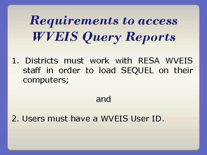 Requirements to access WVEIS Query Reports 1. Districts must work with RESA WVEIS staff